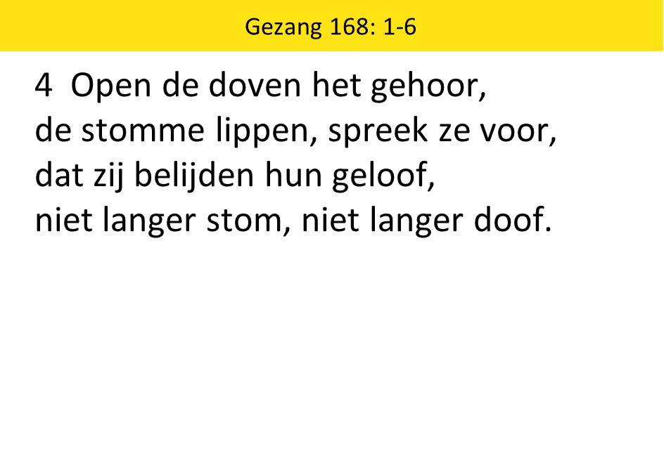 Gezang 168: 1-6 4 Open de doven het gehoor, de stomme lippen, spreek ze voor, dat zij belijden hun geloof, niet langer stom, niet langer doof.