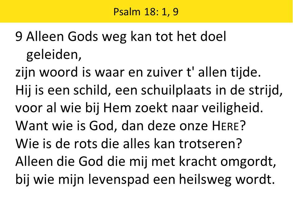 Psalm 18: 1, 9 9 Alleen Gods weg kan tot het doel geleiden, zijn woord is waar en zuiver t allen tijde.