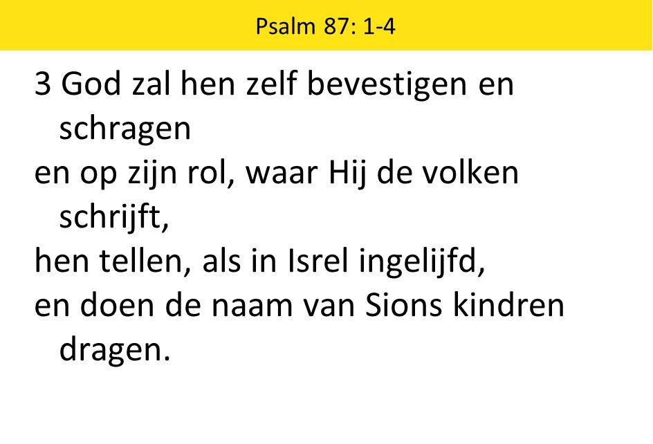 Psalm 87: 1-4 3 God zal hen zelf bevestigen en schragen en op zijn rol, waar Hij de volken schrijft, hen tellen, als in Isrel ingelijfd, en doen de naam van Sions kindren dragen.
