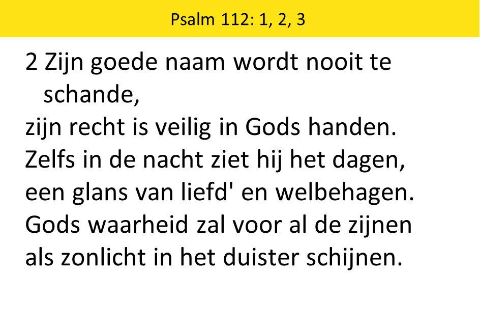 2 Zijn goede naam wordt nooit te schande, zijn recht is veilig in Gods handen.