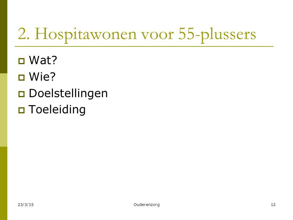 23/3/15Ouderenzorg12 2. Hospitawonen voor 55-plussers  Wat?  Wie?  Doelstellingen  Toeleiding