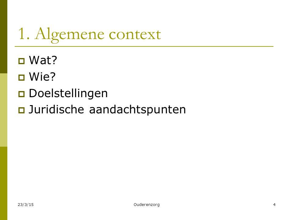 23/3/15Ouderenzorg4 1. Algemene context  Wat?  Wie?  Doelstellingen  Juridische aandachtspunten