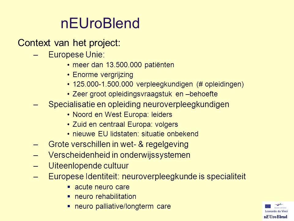 nEUroBlend Context van het project: –Europese Unie: meer dan 13.500.000 patiënten Enorme vergrijzing 125.000-1.500.000 verpleegkundigen (# opleidingen) Zeer groot opleidingsvraagstuk en –behoefte –Specialisatie en opleiding neuroverpleegkundigen Noord en West Europa: leiders Zuid en centraal Europa: volgers nieuwe EU lidstaten: situatie onbekend –Grote verschillen in wet- & regelgeving –Verscheidenheid in onderwijssystemen –Uiteenlopende cultuur –Europese Identiteit: neuroverpleegkunde is specialiteit  acute neuro care  neuro rehabilitation  neuro palliative/longterm care