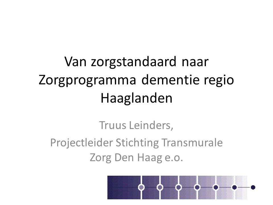 Van zorgstandaard naar Zorgprogramma dementie regio Haaglanden Truus Leinders, Projectleider Stichting Transmurale Zorg Den Haag e.o.