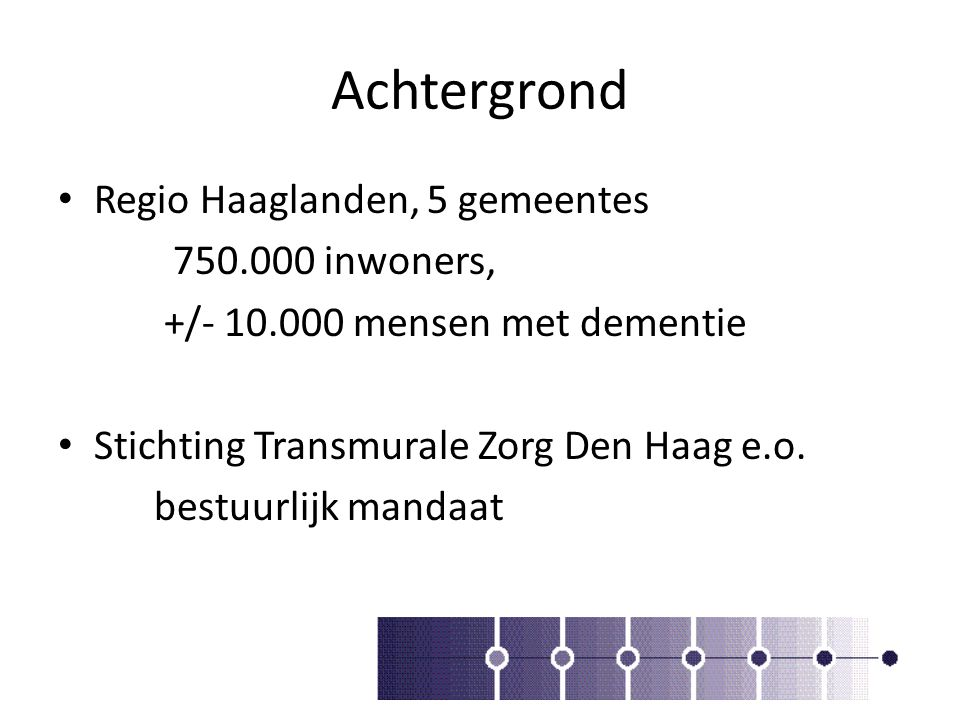 Achtergrond Regio Haaglanden, 5 gemeentes 750.000 inwoners, +/- 10.000 mensen met dementie Stichting Transmurale Zorg Den Haag e.o. bestuurlijk mandaa