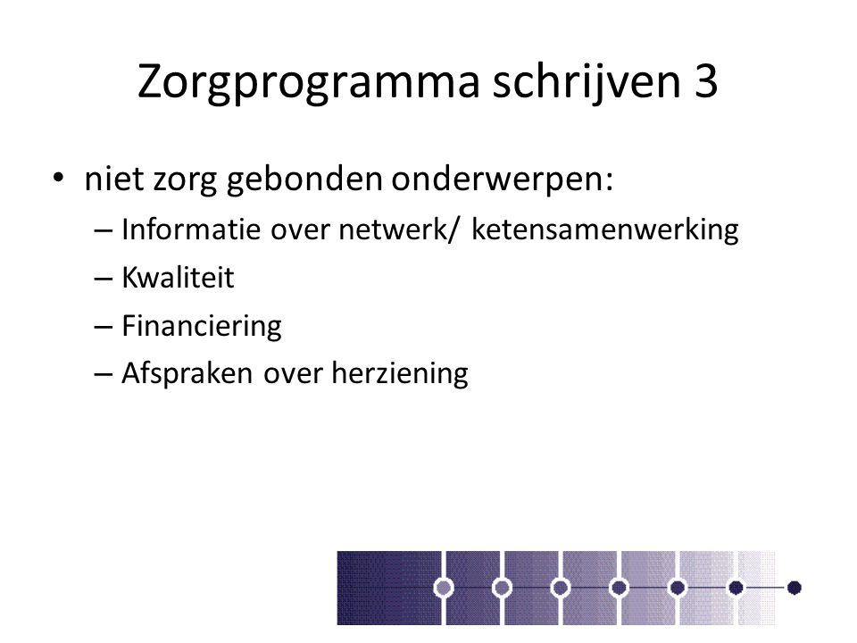 Zorgprogramma schrijven 3 niet zorg gebonden onderwerpen: – Informatie over netwerk/ ketensamenwerking – Kwaliteit – Financiering – Afspraken over her