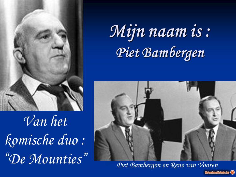 """Mijn naam is : Piet Bambergen Van het komische duo : """"De Mounties"""" Piet Bambergen en Rene van Vooren"""