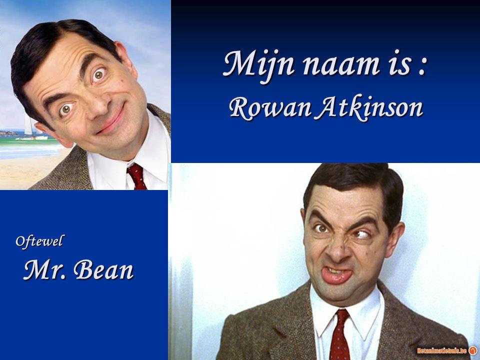 Mijn naam is : Rowan Atkinson Oftewel Mr. Bean Mr. Bean