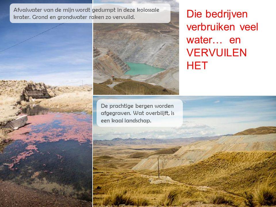 Die bedrijven verbruiken veel water… en VERVUILEN HET Afvalwater van de mijn wordt gedumpt in deze kolossale krater. Grond en grondwater raken zo verv
