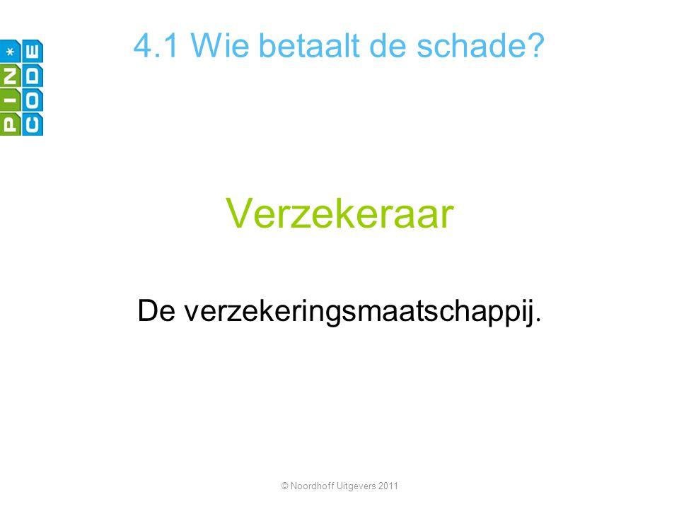 Verzekeraar De verzekeringsmaatschappij. 4.1 Wie betaalt de schade? © Noordhoff Uitgevers 2011