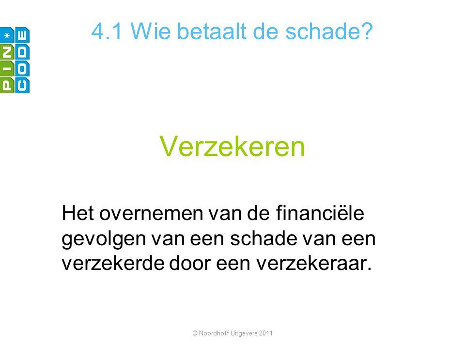 Verzekeren Het overnemen van de financiële gevolgen van een schade van een verzekerde door een verzekeraar. © Noordhoff Uitgevers 2011 4.1 Wie betaalt