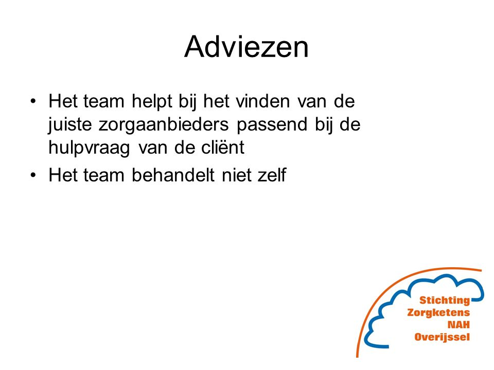 Adviezen Het team helpt bij het vinden van de juiste zorgaanbieders passend bij de hulpvraag van de cliënt Het team behandelt niet zelf