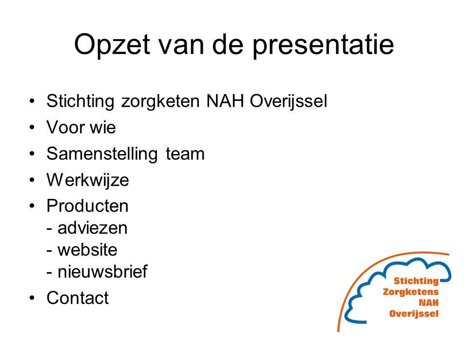 Opzet van de presentatie Stichting zorgketen NAH Overijssel Voor wie Samenstelling team Werkwijze Producten - adviezen - website - nieuwsbrief Contact