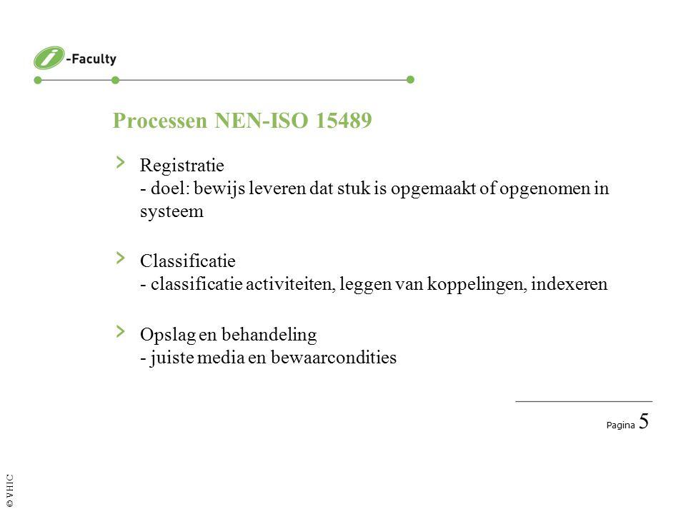 Pagina 5 © VHIC Processen NEN-ISO 15489 › Registratie - doel: bewijs leveren dat stuk is opgemaakt of opgenomen in systeem › Classificatie - classificatie activiteiten, leggen van koppelingen, indexeren › Opslag en behandeling - juiste media en bewaarcondities