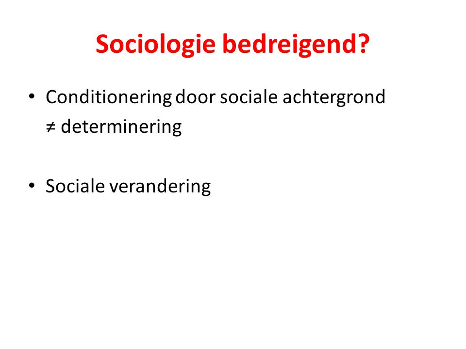 Sociologie bedreigend? Conditionering door sociale achtergrond ≠ determinering Sociale verandering