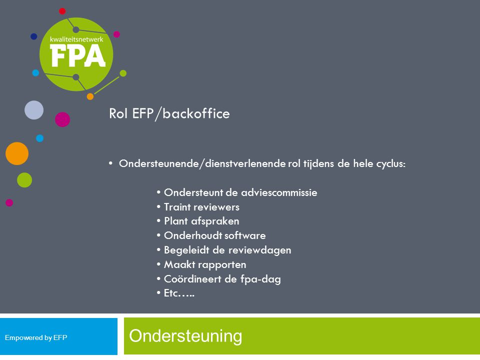 Ondersteuning Rol EFP/backoffice Ondersteunende/dienstverlenende rol tijdens de hele cyclus: Ondersteunt de adviescommissie Traint reviewers Plant afs