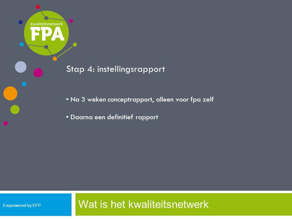Wat is het kwaliteitsnetwerk Stap 4: instellingsrapport Na 3 weken conceptrapport, alleen voor fpa zelf Daarna een definitief rapport Empowered by EFP