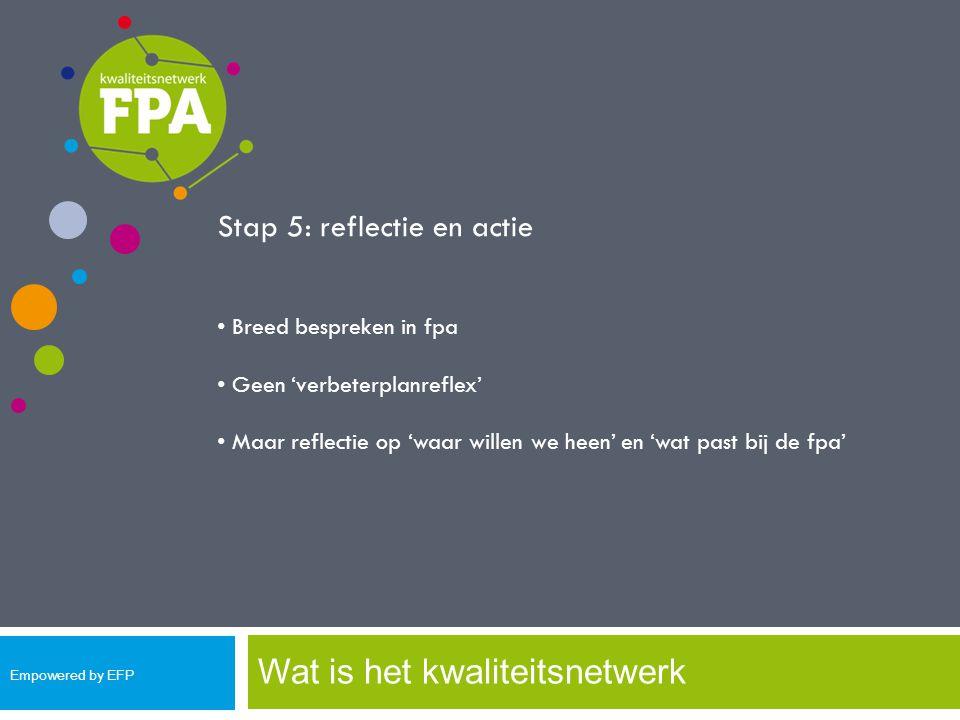 Wat is het kwaliteitsnetwerk Stap 5: reflectie en actie Breed bespreken in fpa Geen 'verbeterplanreflex' Maar reflectie op 'waar willen we heen' en 'w