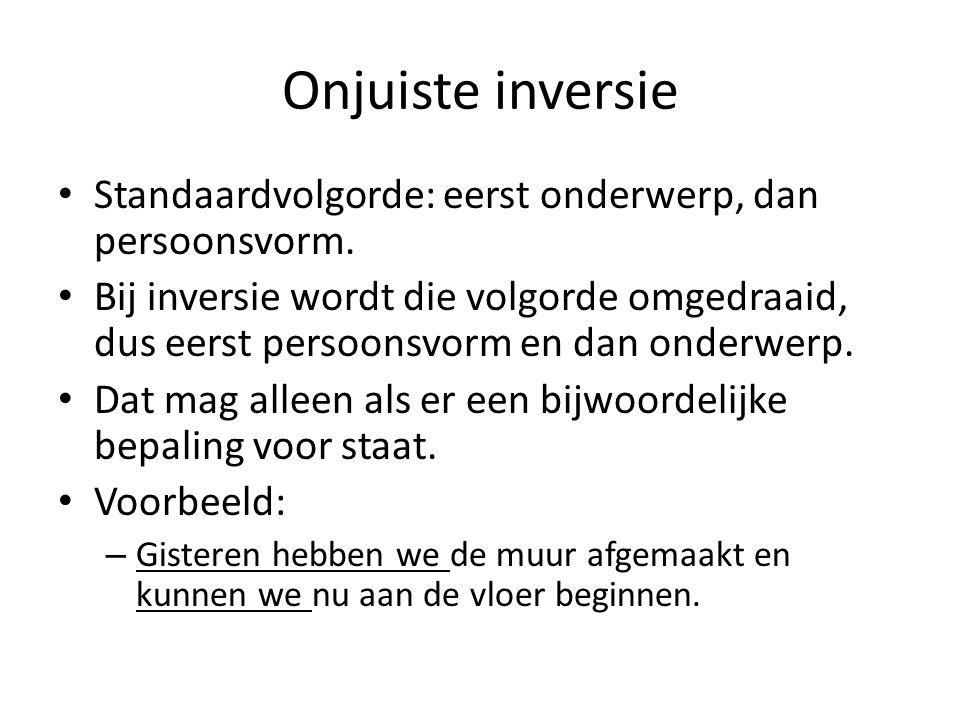 Onjuiste inversie Standaardvolgorde: eerst onderwerp, dan persoonsvorm. Bij inversie wordt die volgorde omgedraaid, dus eerst persoonsvorm en dan onde