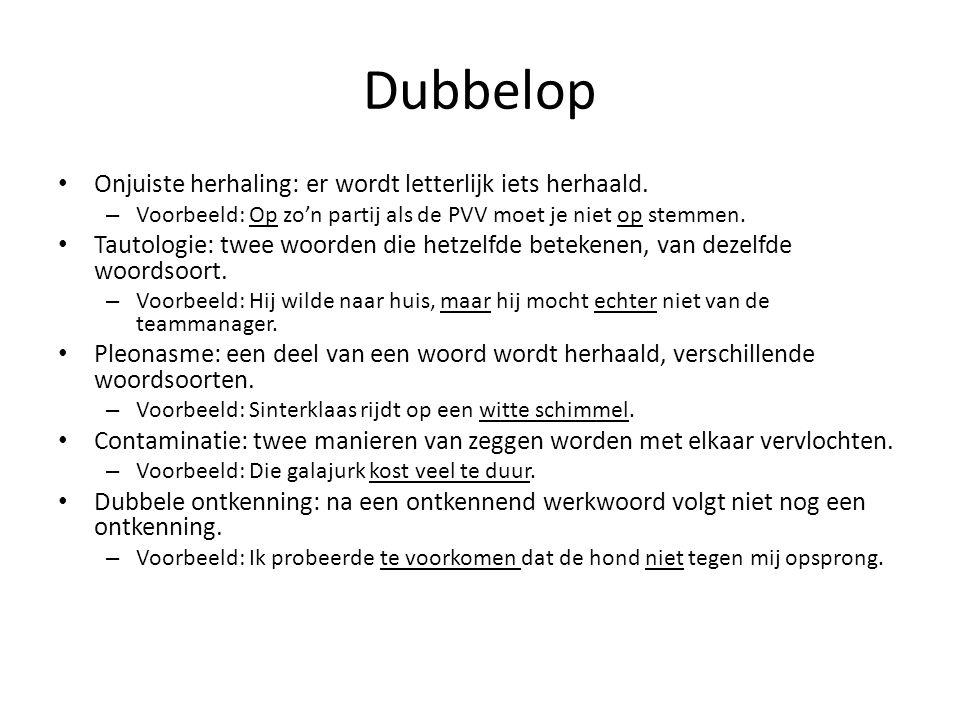 Dubbelop Onjuiste herhaling: er wordt letterlijk iets herhaald. – Voorbeeld: Op zo'n partij als de PVV moet je niet op stemmen. Tautologie: twee woord