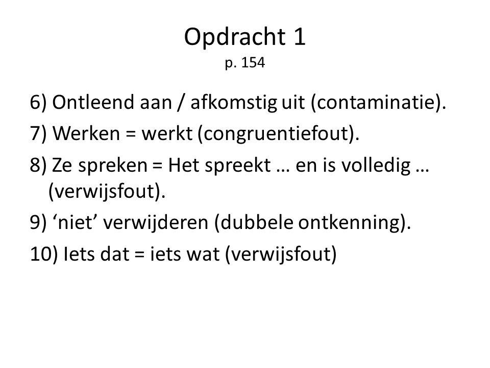 Opdracht 1 p. 154 6) Ontleend aan / afkomstig uit (contaminatie). 7) Werken = werkt (congruentiefout). 8) Ze spreken = Het spreekt … en is volledig …