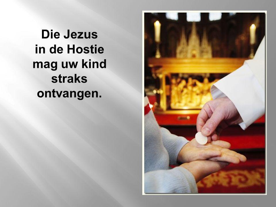 Die Jezus in de Hostie mag uw kind straks ontvangen.