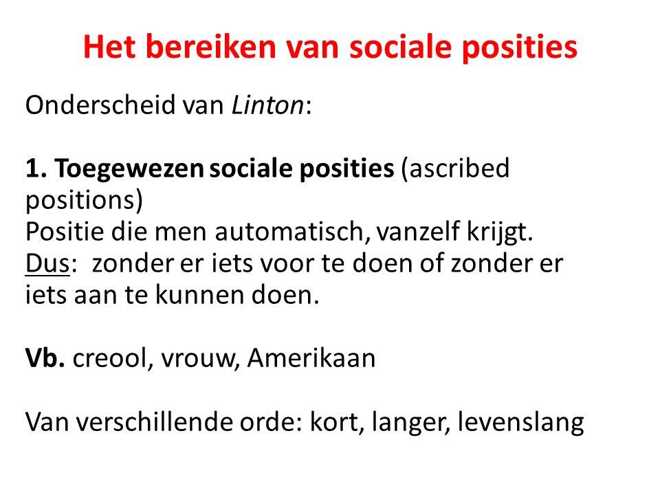 Het bereiken van sociale posities Onderscheid van Linton: 1. Toegewezen sociale posities (ascribed positions) Positie die men automatisch, vanzelf kri