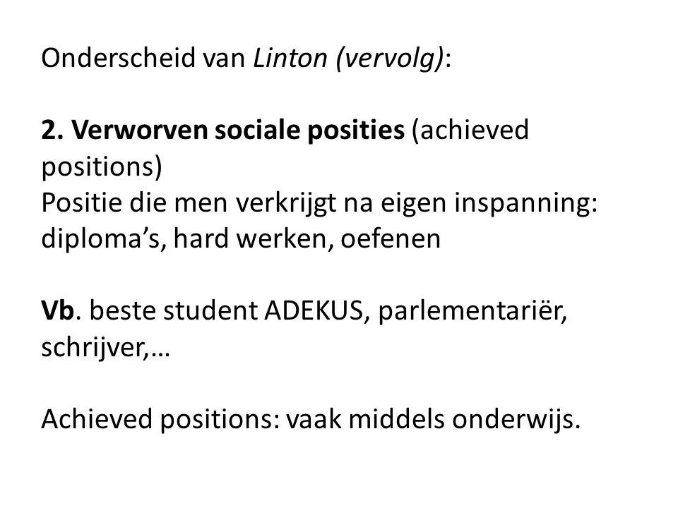 Onderscheid van Linton (vervolg): 2. Verworven sociale posities (achieved positions) Positie die men verkrijgt na eigen inspanning: diploma's, hard we