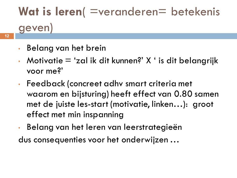 Wat is leren( =veranderen= betekenis geven) 12 Belang van het brein Motivatie = 'zal ik dit kunnen?' X ' is dit belangrijk voor me?' Feedback (concree