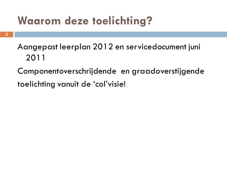 Waarom deze toelichting? 2 Aangepast leerplan 2012 en servicedocument juni 2011 Componentoverschrijdende en graadoverstijgende toelichting vanuit de '