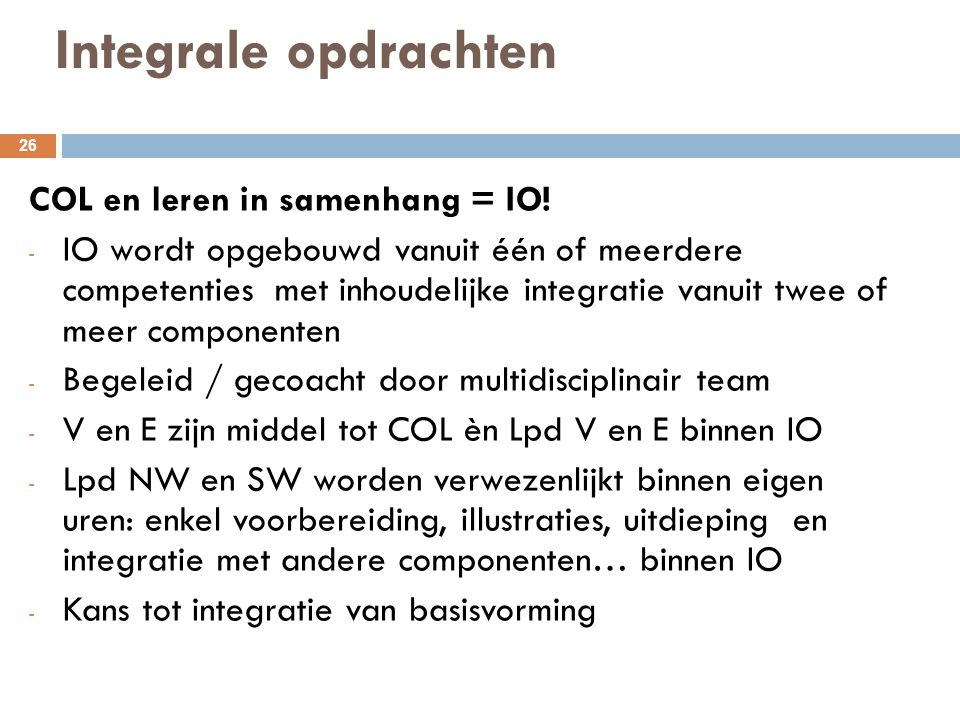 Integrale opdrachten 26 COL en leren in samenhang = IO! - IO wordt opgebouwd vanuit één of meerdere competenties met inhoudelijke integratie vanuit tw