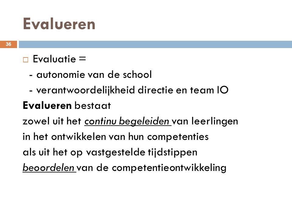 Evalueren 36  Evaluatie = - autonomie van de school - verantwoordelijkheid directie en team IO Evalueren bestaat zowel uit het continu begeleiden van