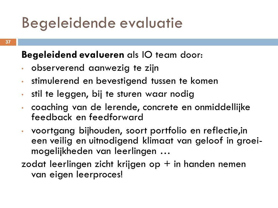 Begeleidende evaluatie 37 Begeleidend evalueren als IO team door: observerend aanwezig te zijn stimulerend en bevestigend tussen te komen stil te legg