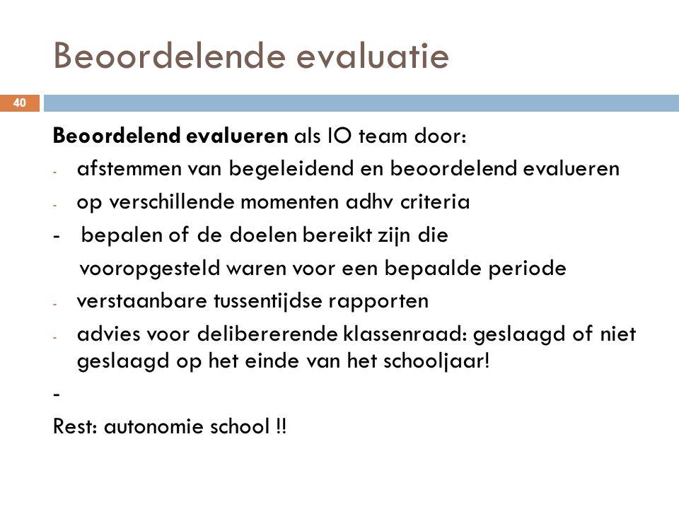 Beoordelende evaluatie 40 Beoordelend evalueren als IO team door: - afstemmen van begeleidend en beoordelend evalueren - op verschillende momenten adh
