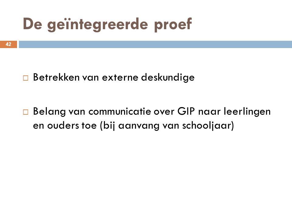 De geïntegreerde proef 42  Betrekken van externe deskundige  Belang van communicatie over GIP naar leerlingen en ouders toe (bij aanvang van schoolj