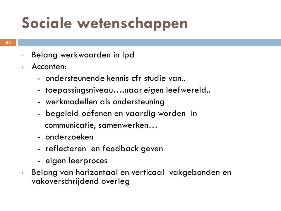 Sociale wetenschappen 47 Belang werkwoorden in lpd Accenten: - ondersteunende kennis cfr studie van.. - toepassingsniveau….naar eigen leefwereld.. - w