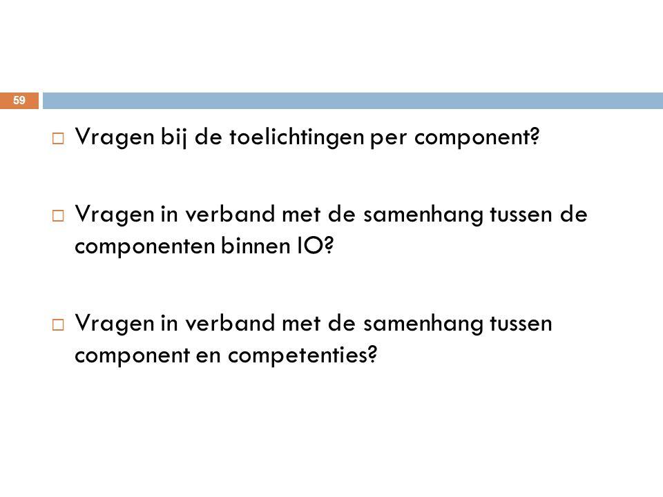 59  Vragen bij de toelichtingen per component?  Vragen in verband met de samenhang tussen de componenten binnen IO?  Vragen in verband met de samen