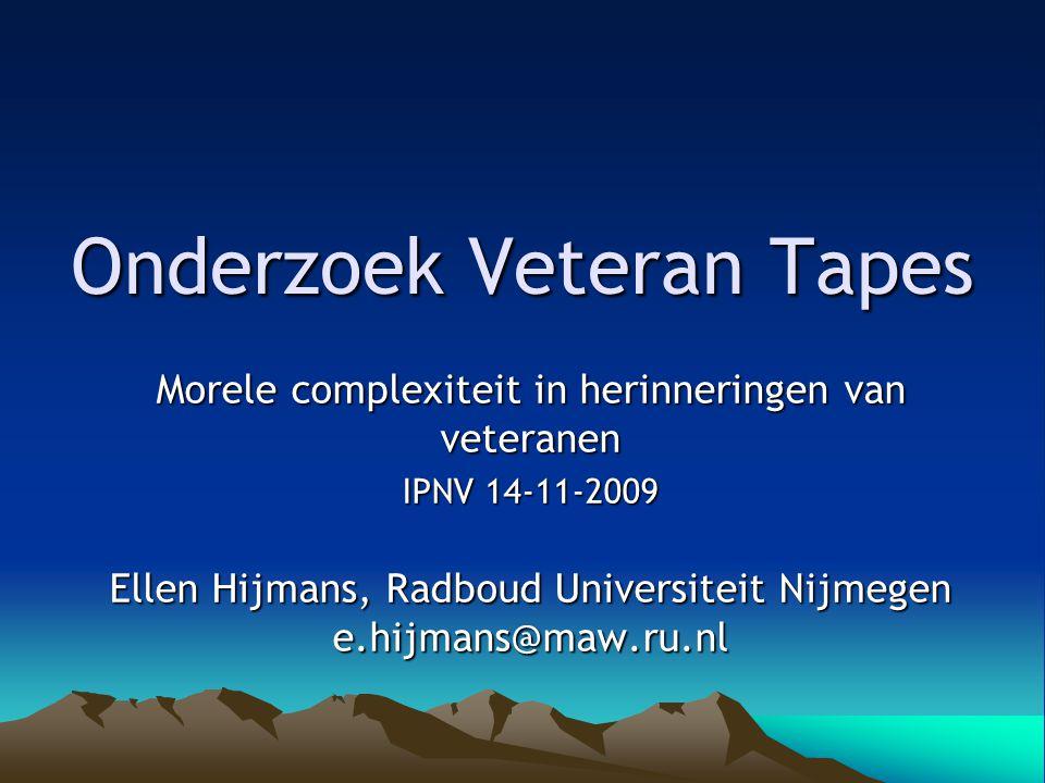 Onderzoek Veteran Tapes Morele complexiteit in herinneringen van veteranen IPNV 14-11-2009 Ellen Hijmans, Radboud Universiteit Nijmegen e.hijmans@maw.