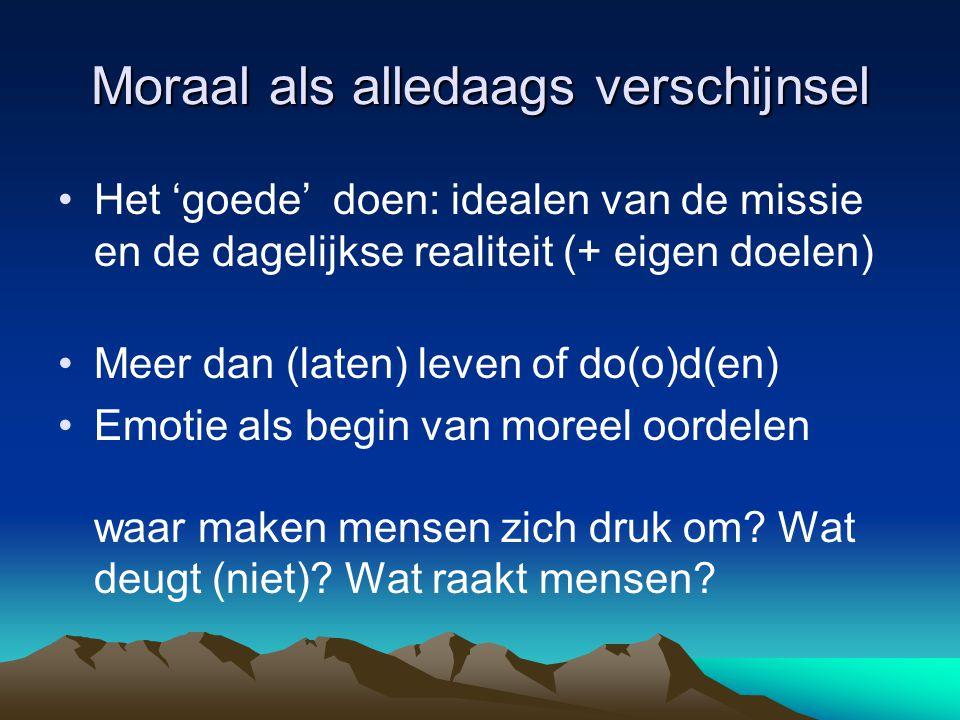 Moraal als alledaags verschijnsel Het 'goede' doen: idealen van de missie en de dagelijkse realiteit (+ eigen doelen) Meer dan (laten) leven of do(o)d