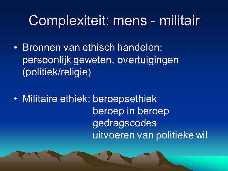 Complexiteit: mens - militair Bronnen van ethisch handelen: persoonlijk geweten, overtuigingen (politiek/religie) Militaire ethiek: beroepsethiek bero
