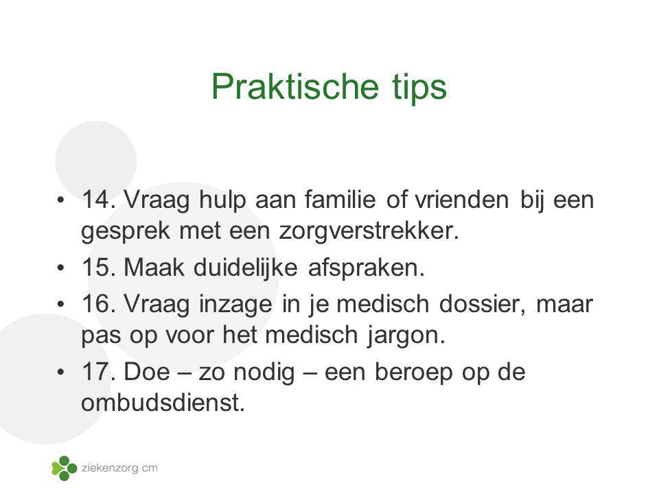 Praktische tips 14. Vraag hulp aan familie of vrienden bij een gesprek met een zorgverstrekker. 15. Maak duidelijke afspraken. 16. Vraag inzage in je