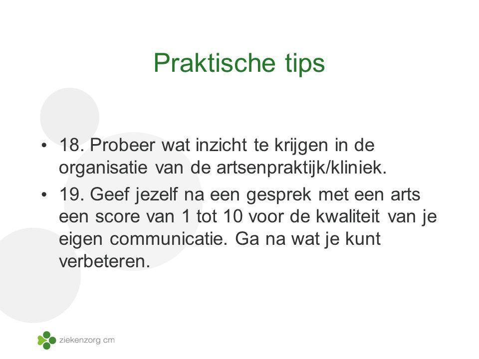 Praktische tips 18. Probeer wat inzicht te krijgen in de organisatie van de artsenpraktijk/kliniek. 19. Geef jezelf na een gesprek met een arts een sc