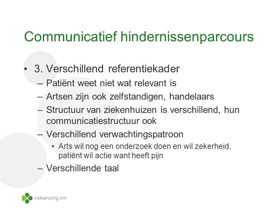 Communicatief hindernissenparcours 3. Verschillend referentiekader –Patiënt weet niet wat relevant is –Artsen zijn ook zelfstandigen, handelaars –Stru