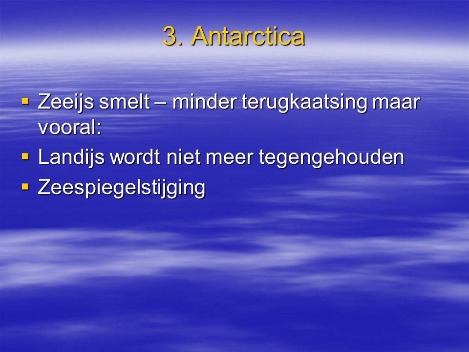 3. Antarctica  Zeeijs smelt – minder terugkaatsing maar vooral:  Landijs wordt niet meer tegengehouden  Zeespiegelstijging