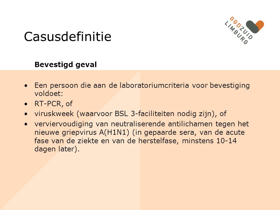 Casusdefinitie Bevestigd geval Een persoon die aan de laboratoriumcriteria voor bevestiging voldoet: RT-PCR, of viruskweek (waarvoor BSL 3-faciliteiten nodig zijn), of verviervoudiging van neutraliserende antilichamen tegen het nieuwe griepvirus A(H1N1) (in gepaarde sera, van de acute fase van de ziekte en van de herstelfase, minstens 10-14 dagen later).