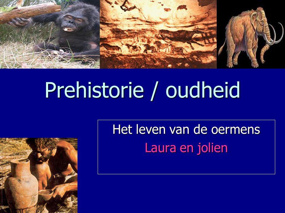 Prehistorie / oudheid Het leven van de oermens Laura en jolien