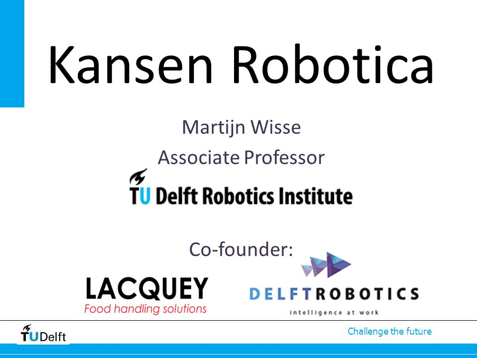 Challenge the future Martijn Wisse Associate Professor Co-founder: Kansen Robotica