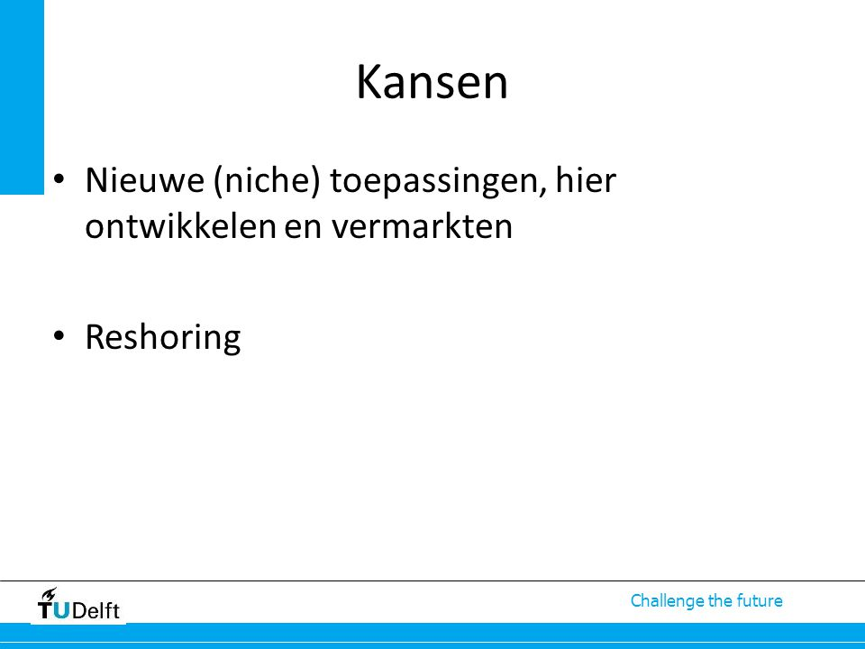 Challenge the future Kansen Nieuwe (niche) toepassingen, hier ontwikkelen en vermarkten Reshoring