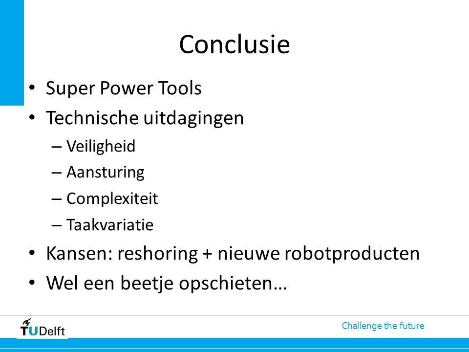 Challenge the future Conclusie Super Power Tools Technische uitdagingen – Veiligheid – Aansturing – Complexiteit – Taakvariatie Kansen: reshoring + nieuwe robotproducten Wel een beetje opschieten…