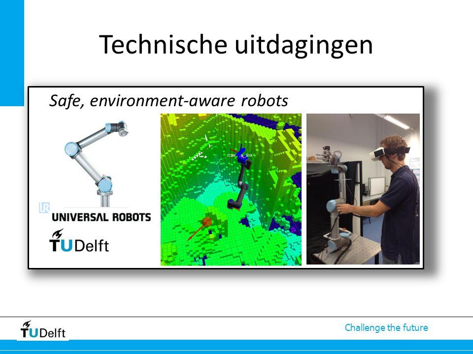 Technische uitdagingen Mens – Robot – Veiligheid – Aansturing Complexiteit van omgeving Snelle wijziging taak Safe, environment-aware robots